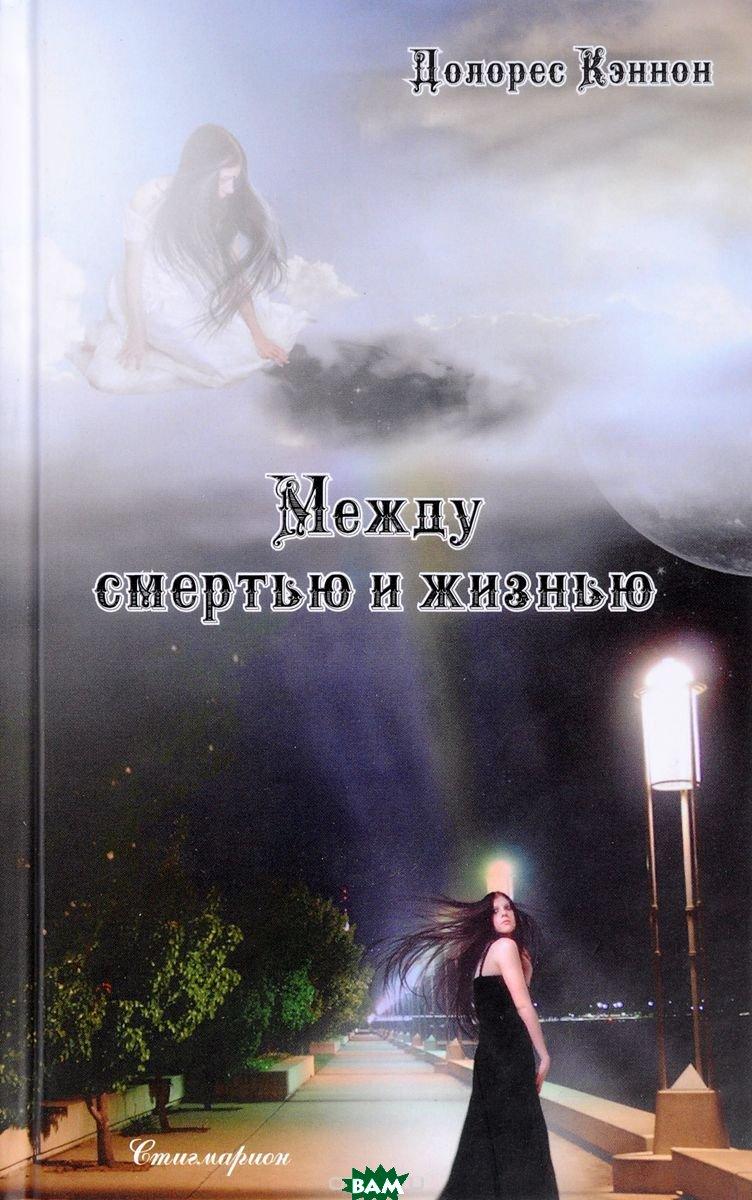 Купить Между смертью и жизнью, Стигмарион, Кэннон Долорес, 978-5-903469-78-9
