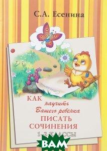 Купить Как научить Вашего ребенка писать сочинения. 1-2 классы, Грамотей, С. А. Есенина, 9785897697267