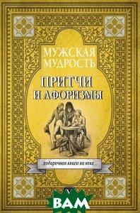 Купить Мужская мудрость в притчах и афоризмах самых выдающихся и великих личностей мировой истории, 978-5-17-106142-5