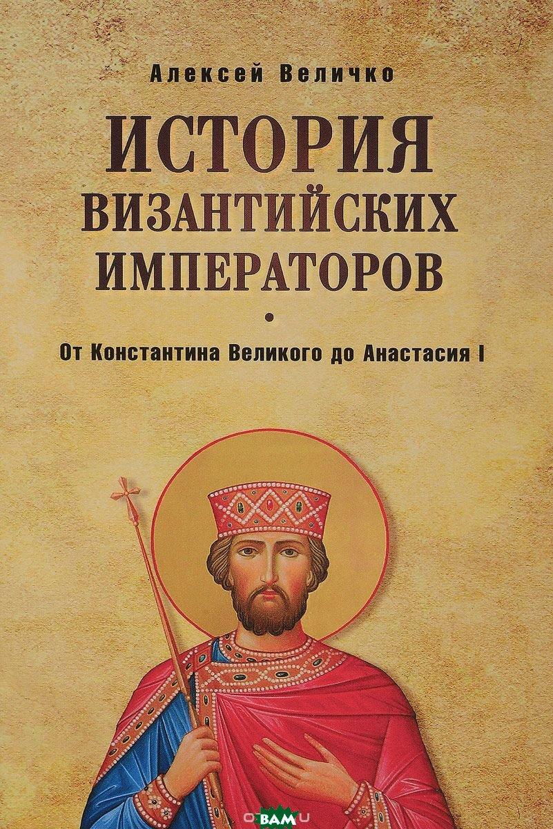 Купить От Константина Великого до Анастасия I, ВЕЧЕ, Величко Алексей Михайлович, 978-5-4444-6239-3