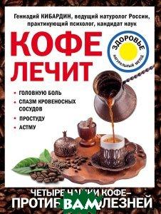 Купить Кофе лечит. Головную боль, спазм кровеносных сосудов, простуду, астму, Геннадий Кибардин, 978-5-699-96790-2