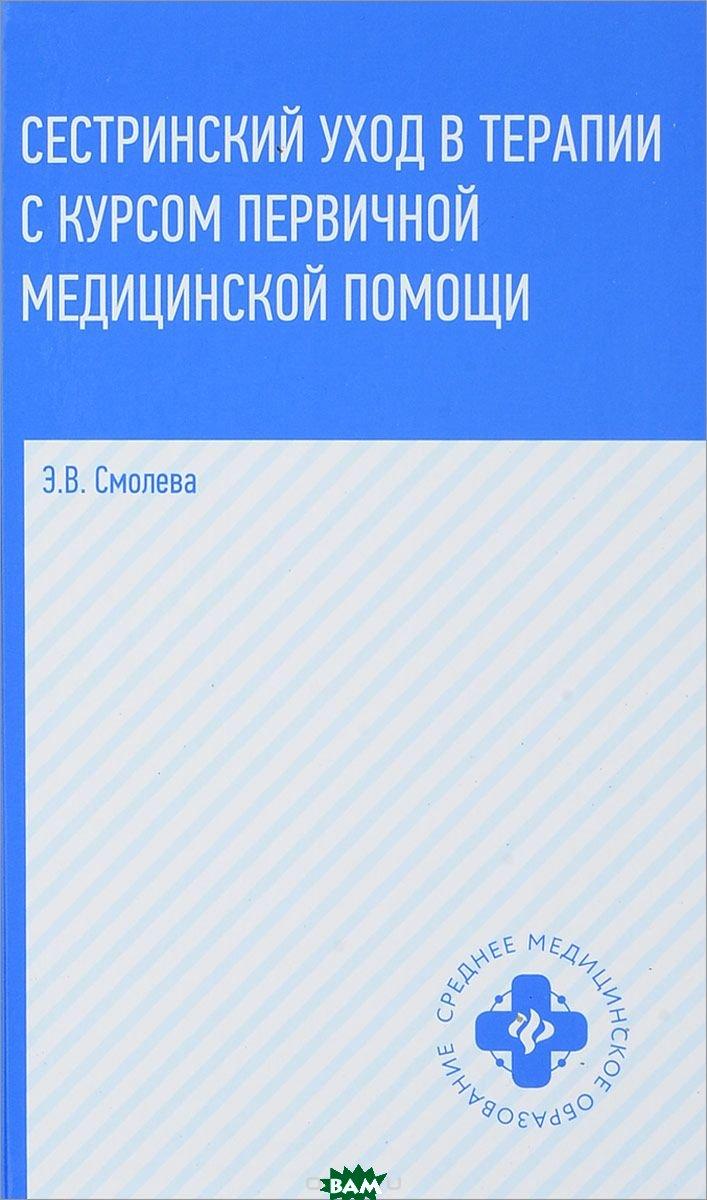 Купить Сестринский уход в терапии с курсом первичной медицинской помощи, ФЕНИКС, Смолева Эмма Владимировна, 978-5-222-29997-5