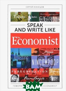 Купить Speak and Write like the Economist / Говори и пиши как the Economist, Альпина Паблишер, Сергей Кузнецов, 978-5-9614-6522-8
