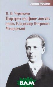 Портрет на фоне эпохи. Князь Владимир Петрович Мещерский