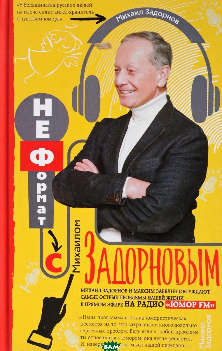 Купить Неформат с Михаилом Задорновым, ЦЕНТРПОЛИГРАФ, Задорнов М., 978-5-227-07679-3