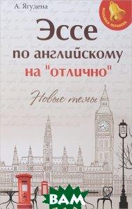 Купить Эссе по английскому на отлично . Новые темы, А. Ягудена, 978-5-222-30063-3