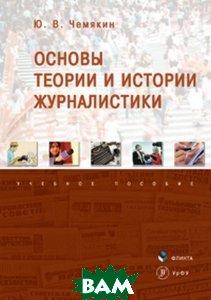 Купить Основы теории и истории журналистики. Учебное пособие, Флинта, Ю. В. Чемякин, 978-5-9765-3481-0