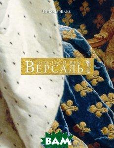Купить Версаль. Золотой век, Азбука, Азбука-Аттикус, Николя Жаке, 978-5-389-11296-4