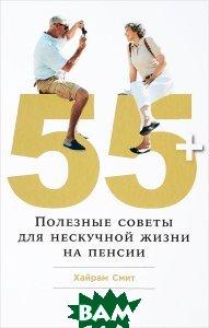 Купить 55+. Полезные советы для нескучной жизни на пенсии, Альпина Паблишер, Смит Х., 978-5-9614-6540-2
