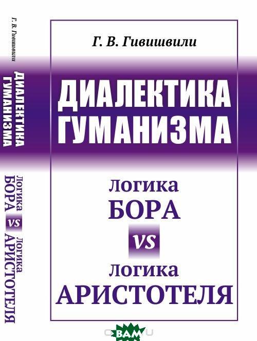 Купить Диалектика гуманизма. Логика Бора vs логика Аристотеля, URSS, Гивишвили Г.В., 978-5-9710-4919-7