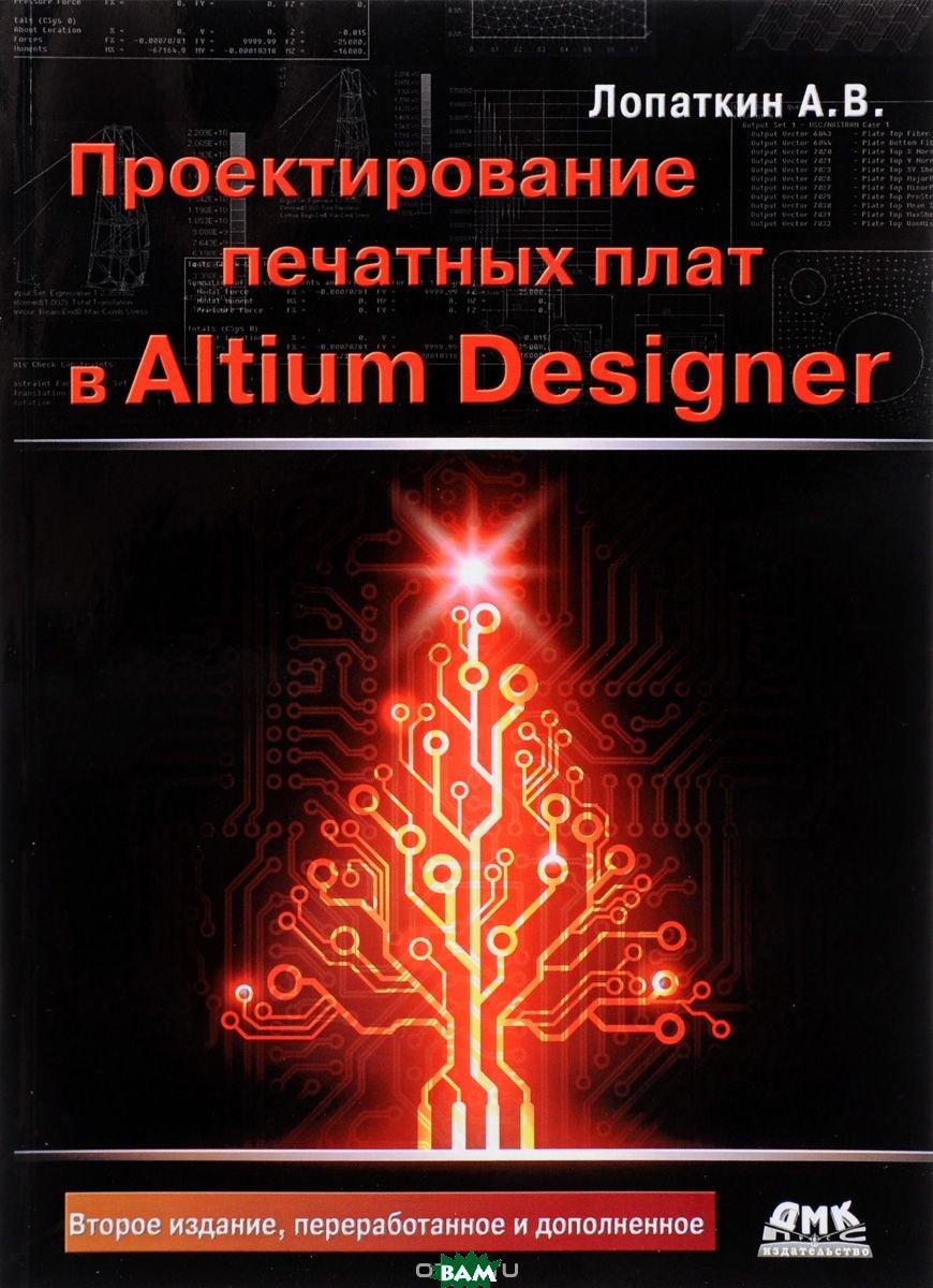 Купить Проектирование печатных плат в системе Altium Designer, ДМК Пресс, Лопаткин Александр Викторович, 978-5-97060-509-7