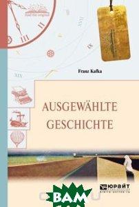 Ausgewahlte geschichte. Избранные рассказы, ЮРАЙТ, Кафка Франц, 978-5-534-05943-4  - купить со скидкой