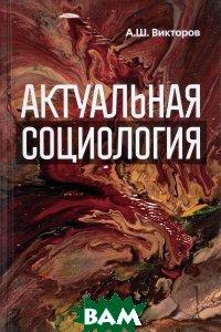 Купить Актуальная социология, Канон+РООИ `Реабилитация`, А. Ш. Викторов, 978-5-88373-508-9