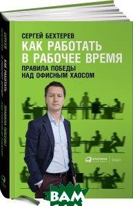 Купить Как работать в рабочее время. Правила победы над офисным хаосом, Альпина Паблишер, Сергей Бехтерев, 978-5-9614-6632-4
