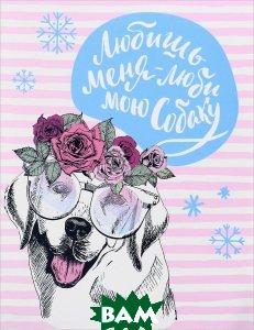Купить Любишь меня - люби мою собаку. Блокнот, ЭКСМО, 978-5-04-090808-0