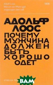 Купить Почему мужчина должен быть хорошо одет, Strelka Press, Адольф Лоос, 978-5-906264-74-9