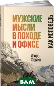 Купить Мужские мысли в походе и офисе. Как исповедь, Интеллектуальная Литература, Игорь Фомин, 978-5-9500962-4-2