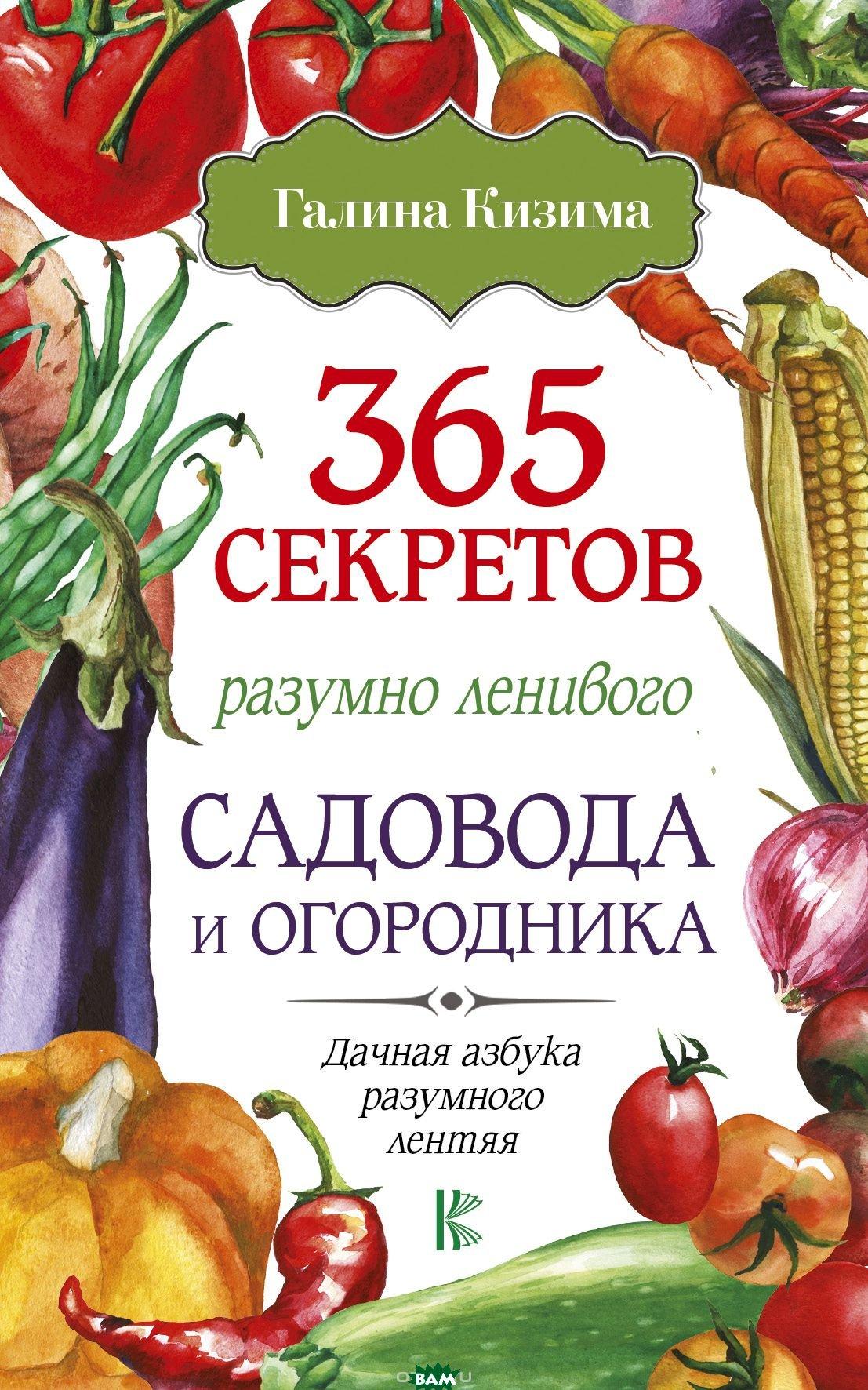 Купить 365 секретов разумно ленивого садовода и огородника, АСТ, Кизима Г.А., 978-5-17-106488-4
