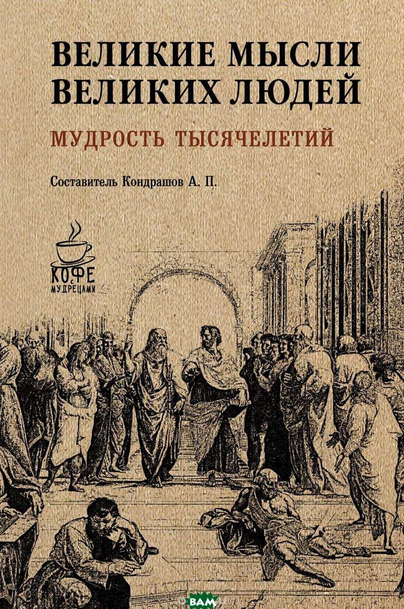 Купить Великие мысли великих людей. Мудрость тысячелетий, РИПОЛ КЛАССИК, Кондрашов А.П., 978-5-386-10173-2