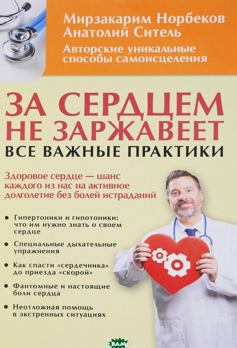 За сердцем не заржавеет! Все важные практики, АСТ, Норбеков М.С., 978-5-17-107157-8  - купить со скидкой