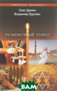 Купить Религиозный этикет, ИПК Коста, Олег Давтян, Владимир Грусман, 978-5-91258-403-9