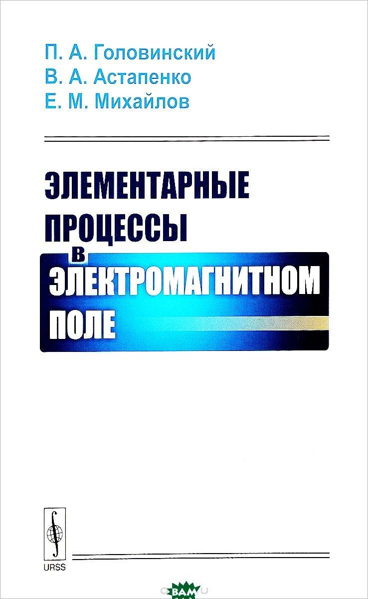 Купить Элементарные процессы в электромагнитном поле, URSS, Головинский П.А., 978-5-9710-5206-7