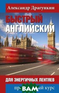 Купить Быстрый английский для энергичных лентяев, РИПОЛ КЛАССИК, Драгункин А., 978-5-386-10602-7