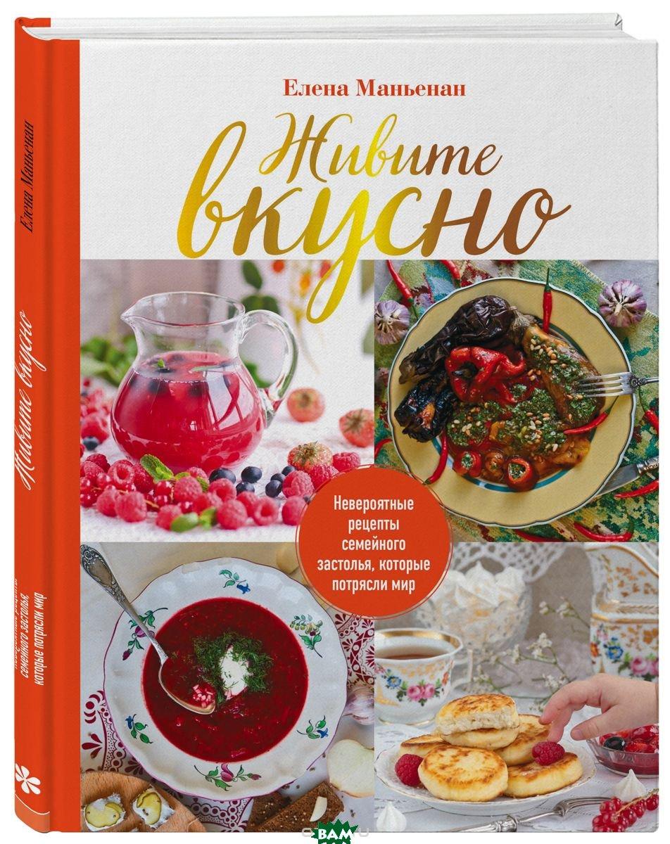 Купить Живите вкусно! Невероятные рецепты семейного застолья, которые потрясли мир, ХлебСоль, Маньенан Елена, 978-5-04-091581-1