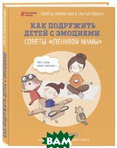 Купить Как подружить детей с эмоциями. Советы ленивой мамы, ЭКСМО, Анна Быкова, 978-5-04-092458-5