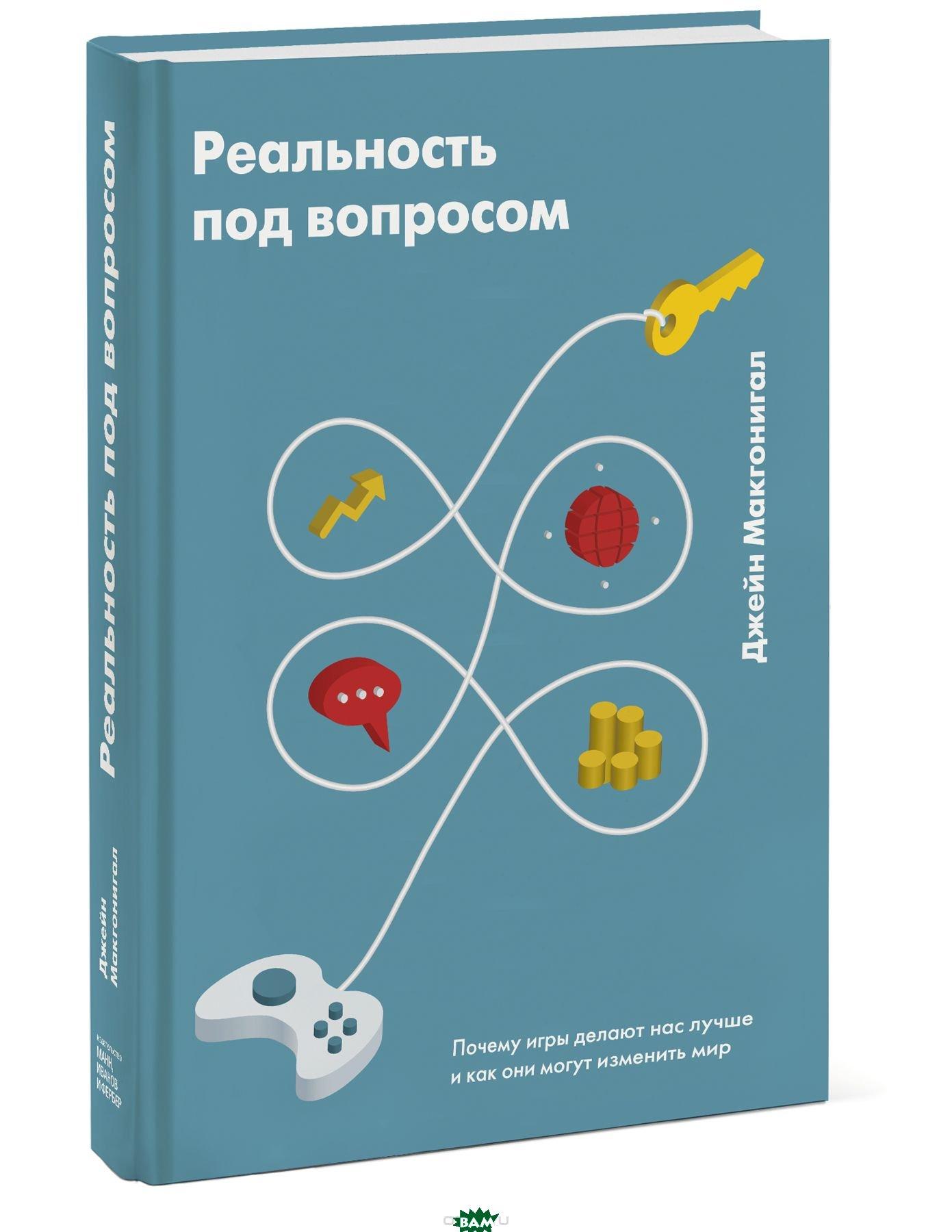 Купить Реальность под вопросом. Почему игры делают нас лучше и как они могут изменить мир, Манн, Иванов и Фербер, Джейн Макгонигал, 978-5-00117-354-0
