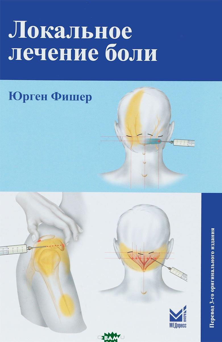 Купить Локальное лечение боли, МЕДпресс-информ, Фишер Юрген, 978-5-00030-520-1