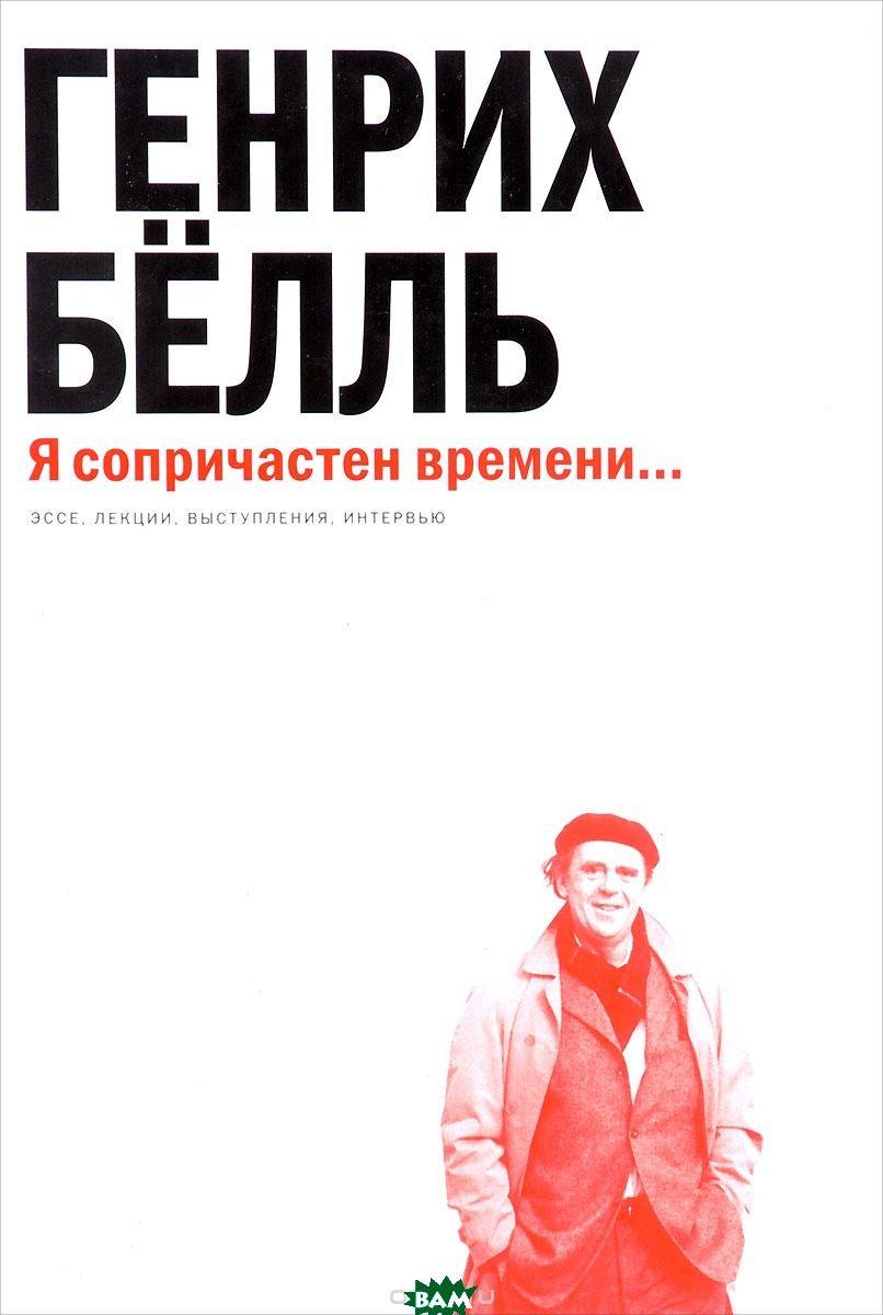 Купить Я сопричастен времени... Эссе, лекции, выступления, интервью, Центр книги Рудомино, Белль Генрих, 978-5-00087-126-3