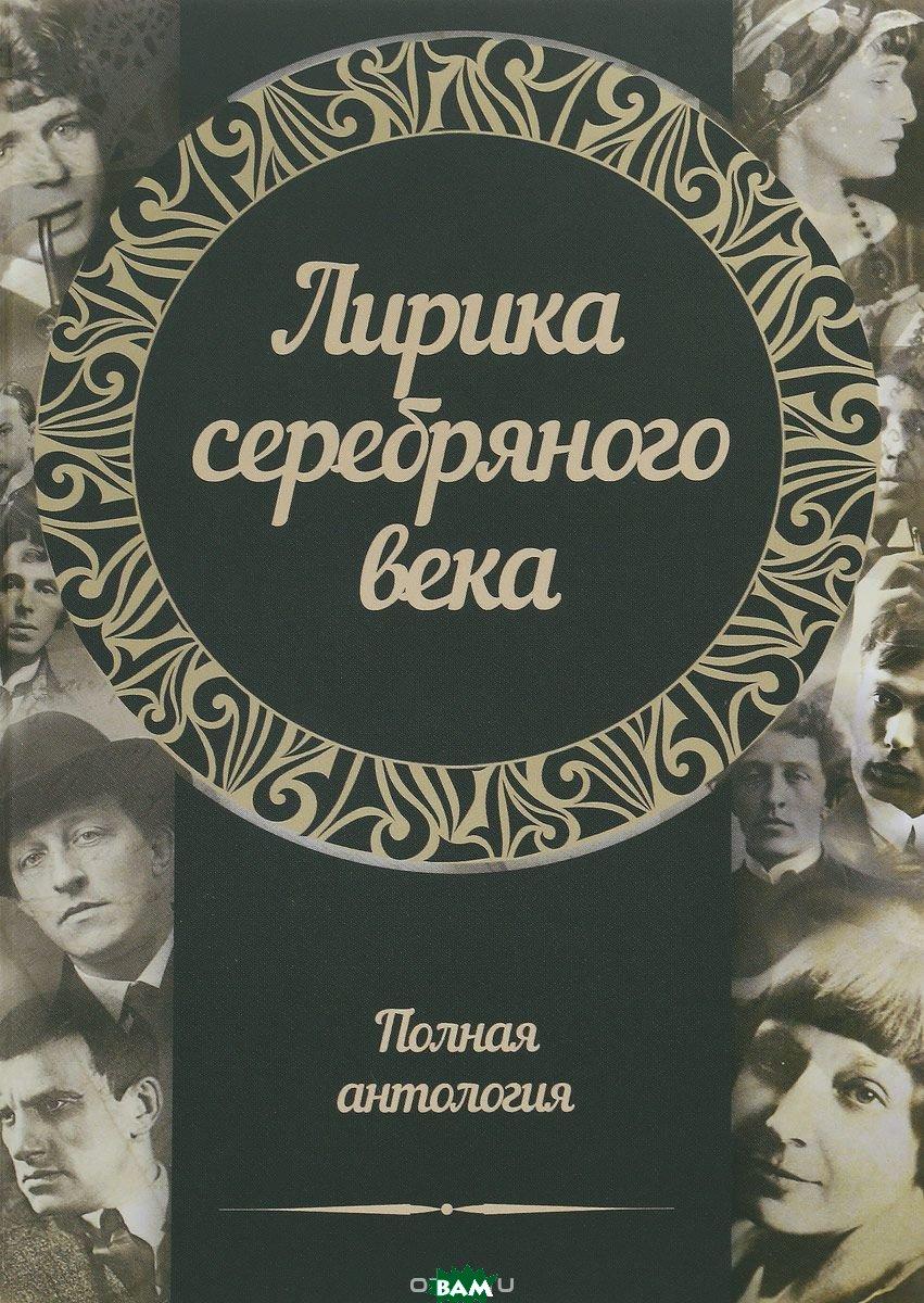 Купить Лирика серебряного века. Полная антология, Харвест, 978-985-18-4199-4