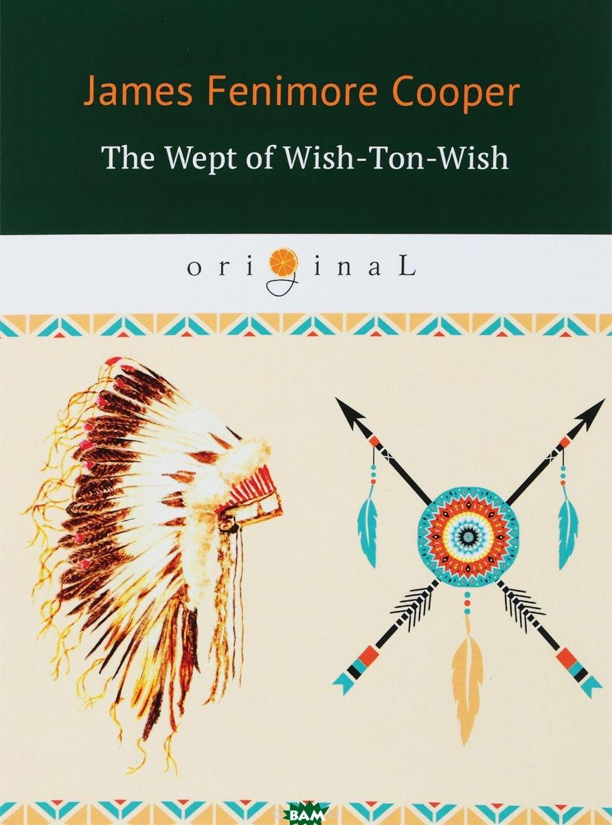 Купить The Wept of Wish-Ton-Wish, T8RUGRAM, Cooper James Fenimore, 978-5-521-06643-8