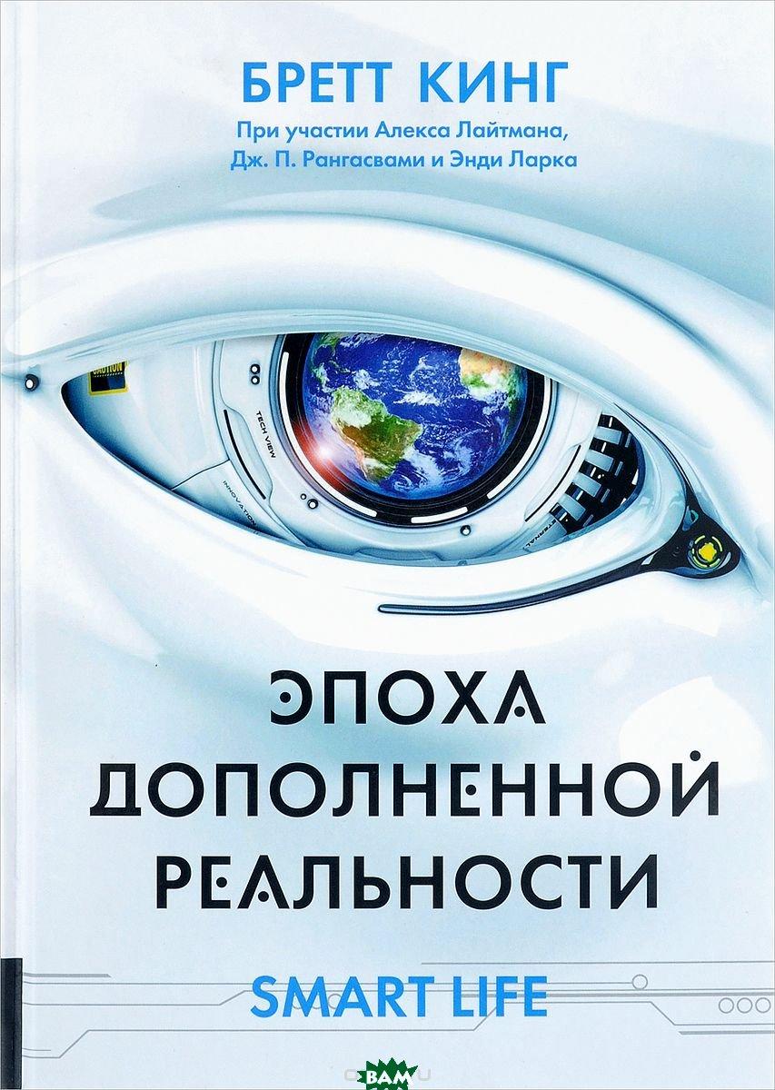 Купить Эпоха дополненной реальности, Олимп-бизнес, Бретт Кинг, 978-5-9693-0374-4