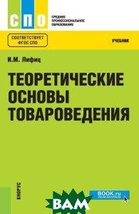Купить Теоретические основы товароведения. Учебник, КноРус, Лифиц И.М., 978-5-406-06510-5
