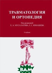Купить Травматология и ортопедия. Учебник, Хасан Мусалатов, Георгий Юмашев, 978-5-00106-043-7