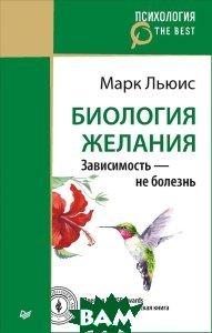 Купить Биология желания. Зависимость - не болезнь, ПИТЕР, Марк Льюис, 978-5-496-03230-8