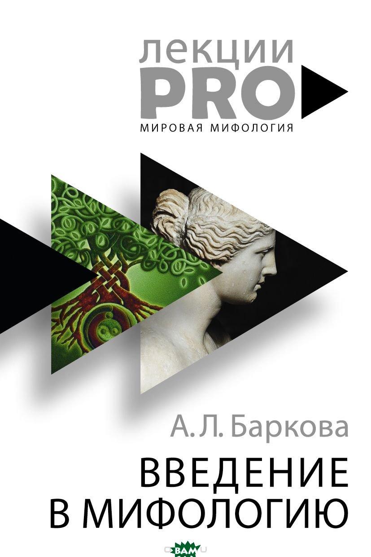 Купить Введение в мифологию, РИПОЛ КЛАССИК, Баркова Александра Леонидовна, 978-5-386-10524-2