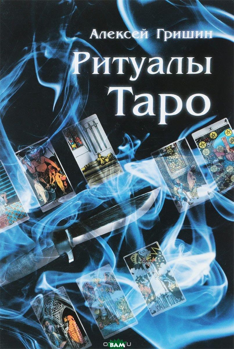 Купить Ритуалы Таро, Москвичев А.Г., Гришин Алексей В., 978-5-6040421-1-3