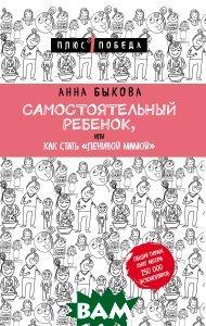 Купить Самостоятельный ребенок, или Как стать ленивой мамой, Бомбора, Эксмо, Анна Быкова, 978-5-04-093441-6