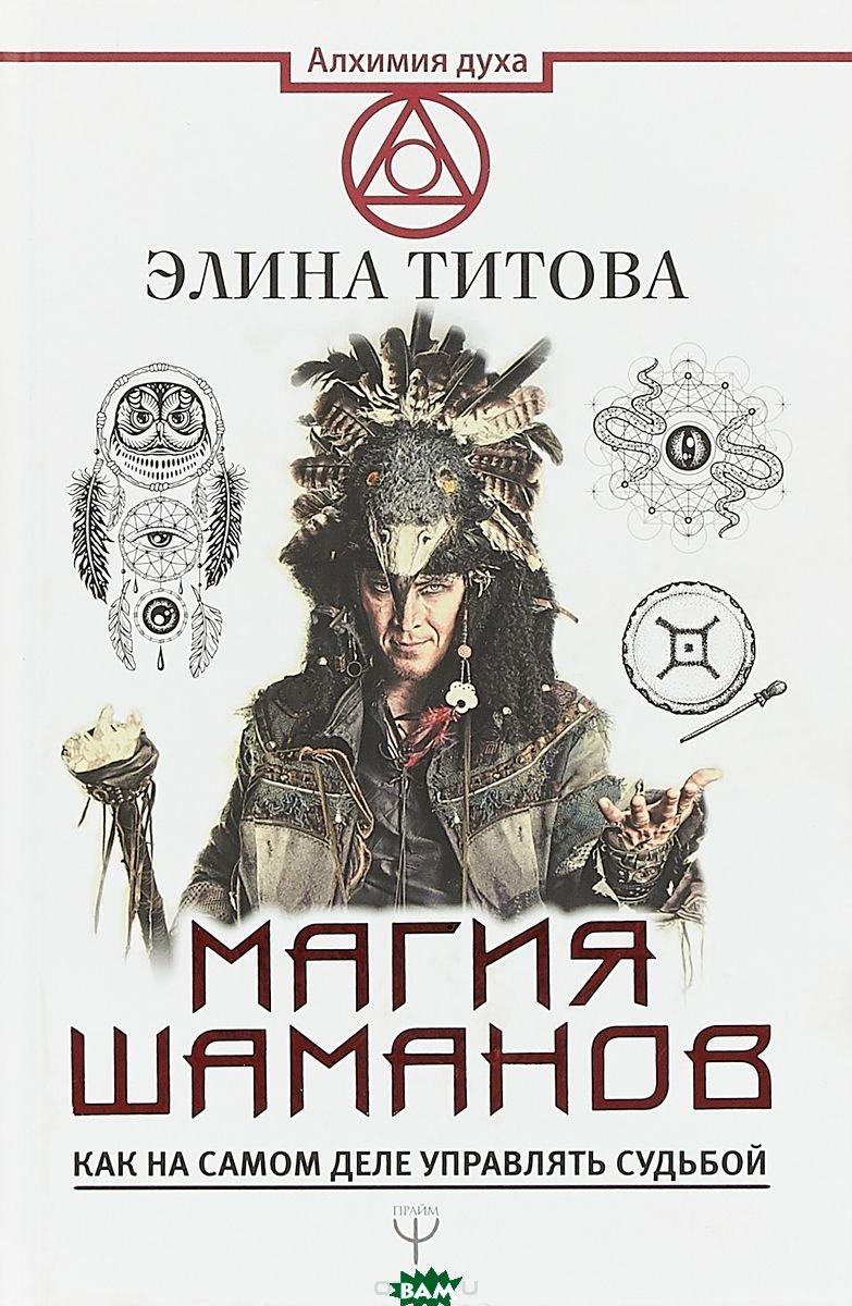 Купить Магия шаманов. Как на самом деле управлять судьбой, АСТ, Титова Элина, 978-5-17-106218-7