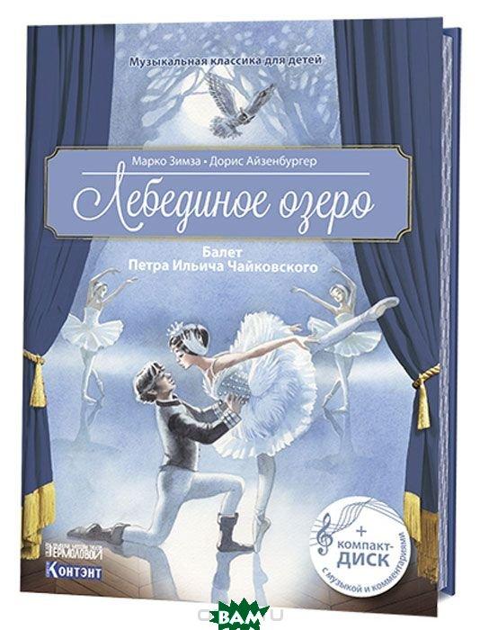 Купить Музыкальная классика для детей. Лебединое озеро. Балет Петра Ильича Чайковского (+ CD-ROM), Контэнт, Зимза Марко, 978-5-91906-921-8