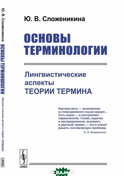 Купить Основы терминологии. Лингвистические аспекты теории термина, URSS, Сложеникина Ю.В., 978-5-397-06304-3