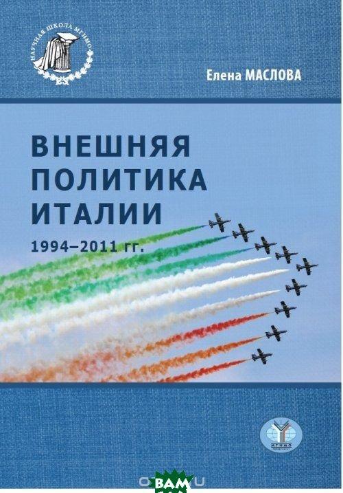 Купить Внешняя политика Италии 1994-2011 гг., МГИМО-Университет, Маслова Е.А., 978-5-9228-1809-4