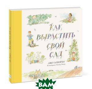 Купить Как вырастить свой сад, Манн, Иванов и Фербер, Джо Элворти, 978-5-00117-446-2