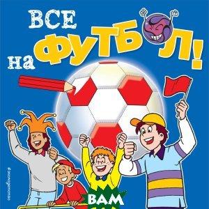 Купить Все на футбол!, ЭКСМО, 978-5-04-092745-6