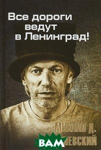 Купить Все дороги ведут в Ленинград, М. Грушевский, 978-59908674-7-5