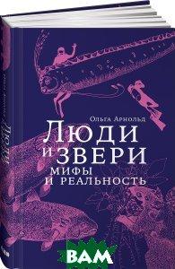 Купить Люди и звери. Мифы и реальность, Альпина Нон-фикшн, Ольга Арнольд, 978-5-91671-873-7