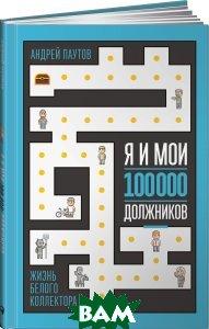 Купить Я и мои 100 000 должников. Жизнь белого коллектора, Альпина Паблишер, Андрей Паутов, 978-5-9614-6711-6